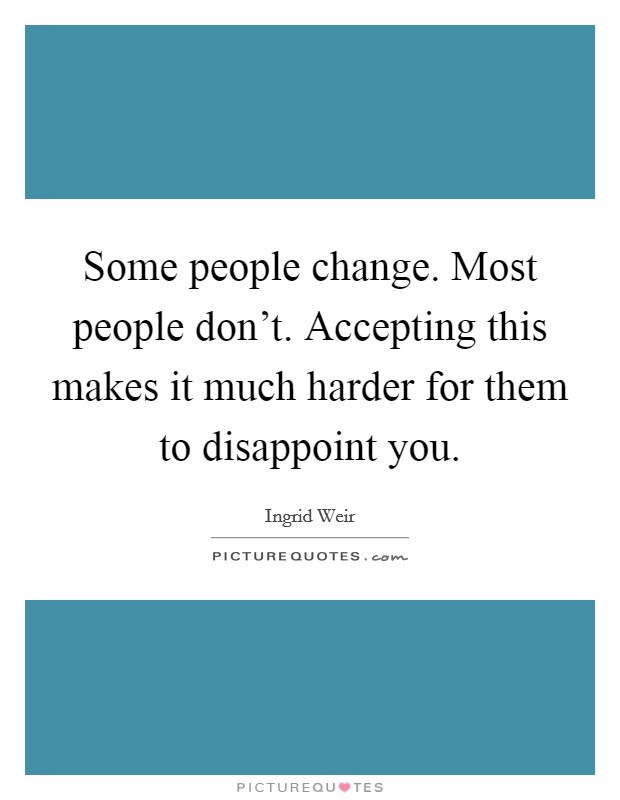 Some people change. Most people don't. Accepting this makes it much harder for them to disappoint you Picture Quote #1