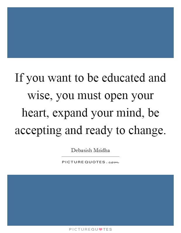 If you want to be educated and wise, you must open your heart, expand your mind, be accepting and ready to change Picture Quote #1