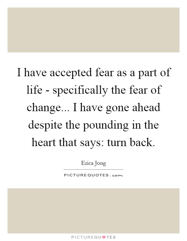I have accepted fear as a part of life - specifically the fear of change... I have gone ahead despite the pounding in the heart that says: turn back Picture Quote #1