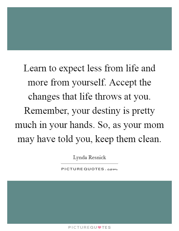 Learn to expect less from life and more from yourself. Accept the changes that life throws at you. Remember, your destiny is pretty much in your hands. So, as your mom may have told you, keep them clean Picture Quote #1