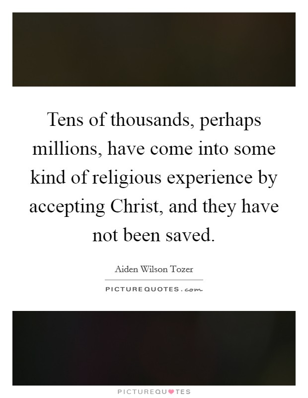 Tens of thousands, perhaps millions, have come into some kind of religious experience by accepting Christ, and they have not been saved Picture Quote #1