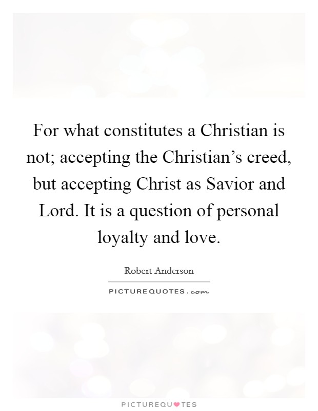 For what constitutes a Christian is not; accepting the Christian's creed, but accepting Christ as Savior and Lord. It is a question of personal loyalty and love Picture Quote #1