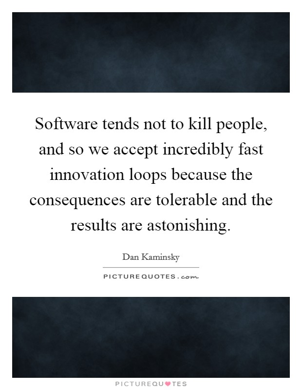 Software tends not to kill people, and so we accept incredibly fast innovation loops because the consequences are tolerable and the results are astonishing Picture Quote #1