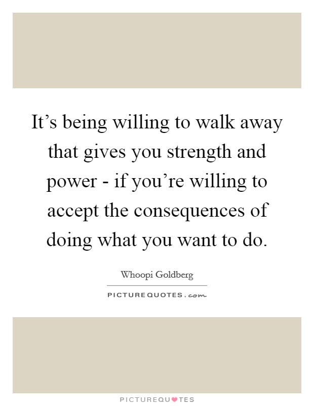 It's being willing to walk away that gives you strength and power - if you're willing to accept the consequences of doing what you want to do Picture Quote #1