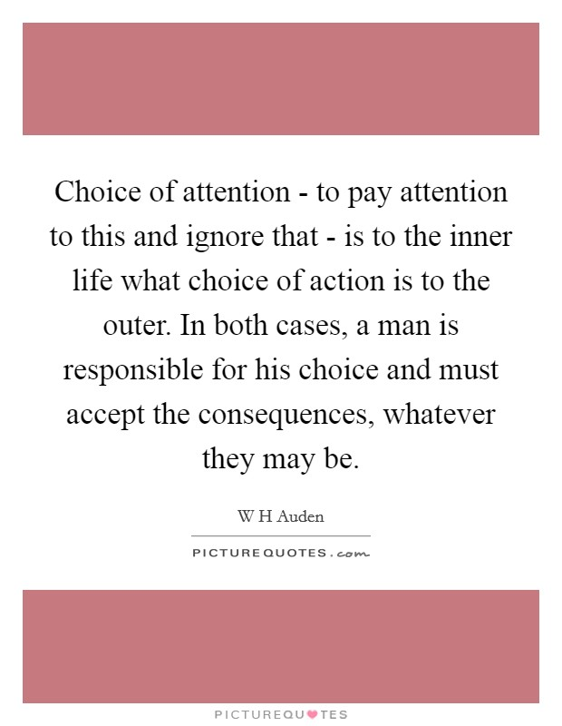 Choice of attention - to pay attention to this and ignore that - is to the inner life what choice of action is to the outer. In both cases, a man is responsible for his choice and must accept the consequences, whatever they may be Picture Quote #1