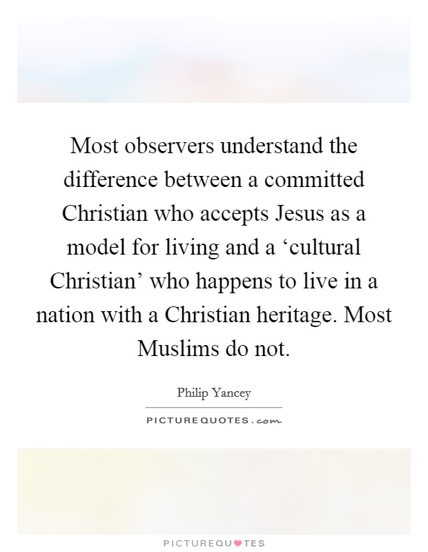 Most observers understand the difference between a committed Christian who accepts Jesus as a model for living and a 'cultural Christian' who happens to live in a nation with a Christian heritage. Most Muslims do not Picture Quote #1