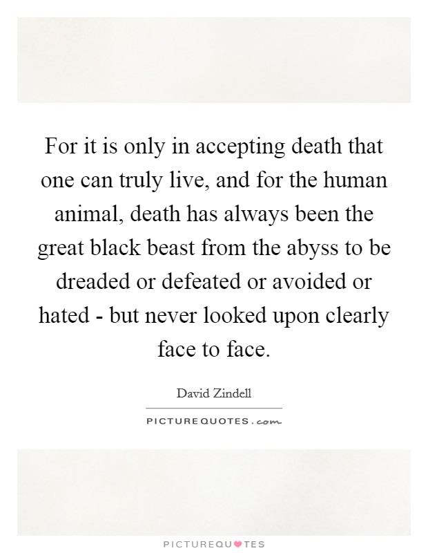 For it is only in accepting death that one can truly live, and for the human animal, death has always been the great black beast from the abyss to be dreaded or defeated or avoided or hated - but never looked upon clearly face to face Picture Quote #1