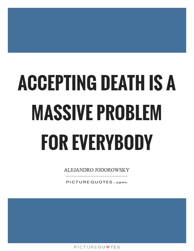 Accepting death is a massive problem for everybody Picture Quote #1