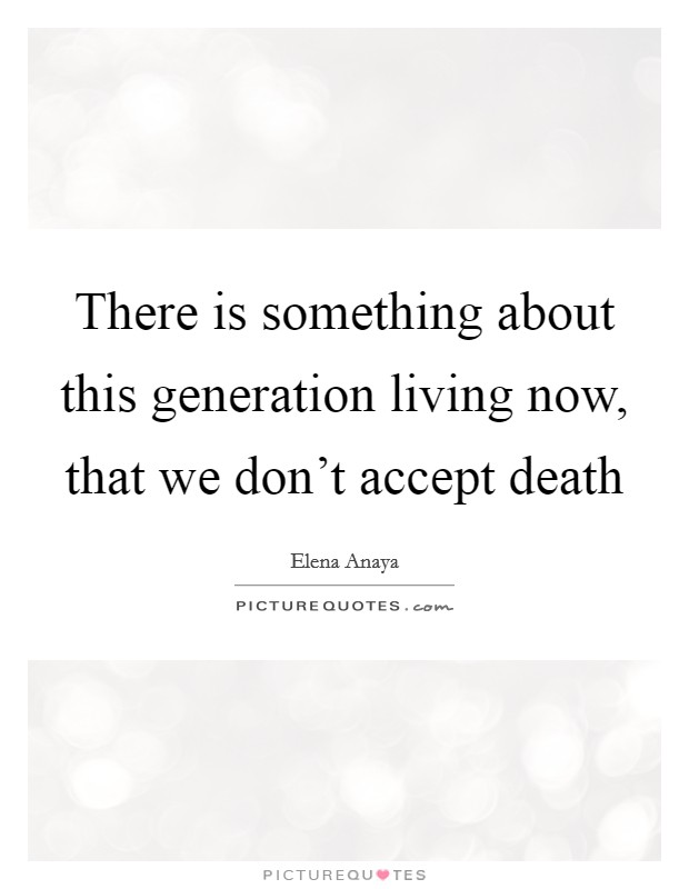 There is something about this generation living now, that we don't accept death Picture Quote #1