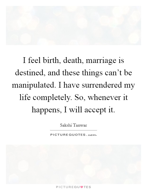 I feel birth, death, marriage is destined, and these things can't be manipulated. I have surrendered my life completely. So, whenever it happens, I will accept it Picture Quote #1