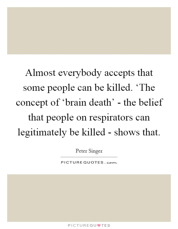 Almost everybody accepts that some people can be killed. 'The concept of 'brain death' - the belief that people on respirators can legitimately be killed - shows that Picture Quote #1