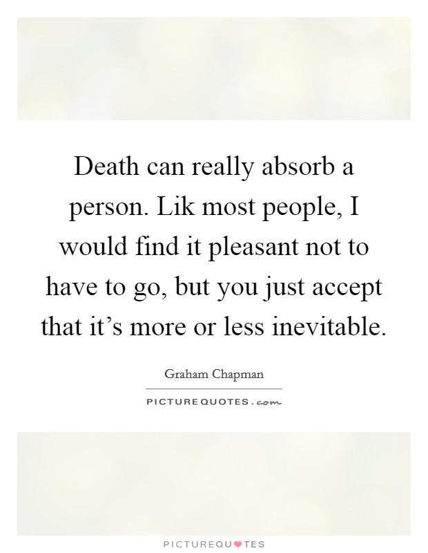 Death can really absorb a person. Lik most people, I would find it pleasant not to have to go, but you just accept that it's more or less inevitable Picture Quote #1