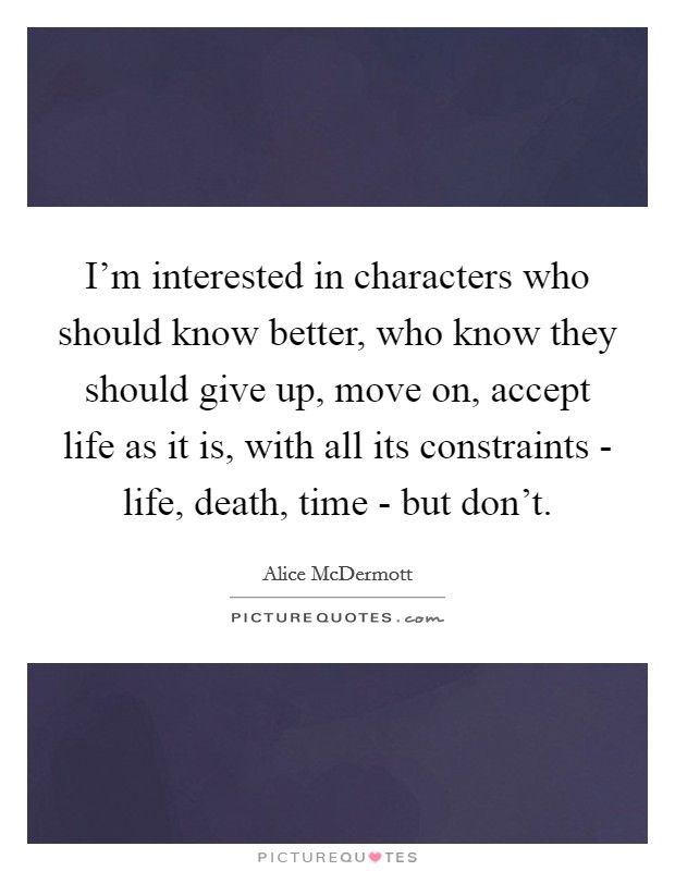 I'm interested in characters who should know better, who know they should give up, move on, accept life as it is, with all its constraints - life, death, time - but don't Picture Quote #1