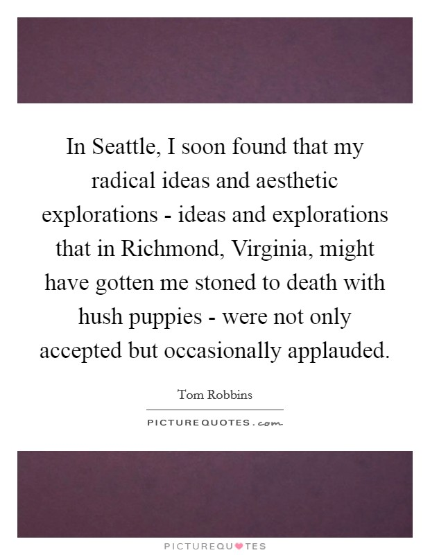 In Seattle, I soon found that my radical ideas and aesthetic explorations - ideas and explorations that in Richmond, Virginia, might have gotten me stoned to death with hush puppies - were not only accepted but occasionally applauded Picture Quote #1
