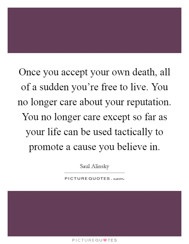 Once you accept your own death, all of a sudden you're free to live. You no longer care about your reputation. You no longer care except so far as your life can be used tactically to promote a cause you believe in Picture Quote #1