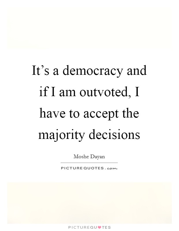 It's a democracy and if I am outvoted, I have to accept the majority decisions Picture Quote #1