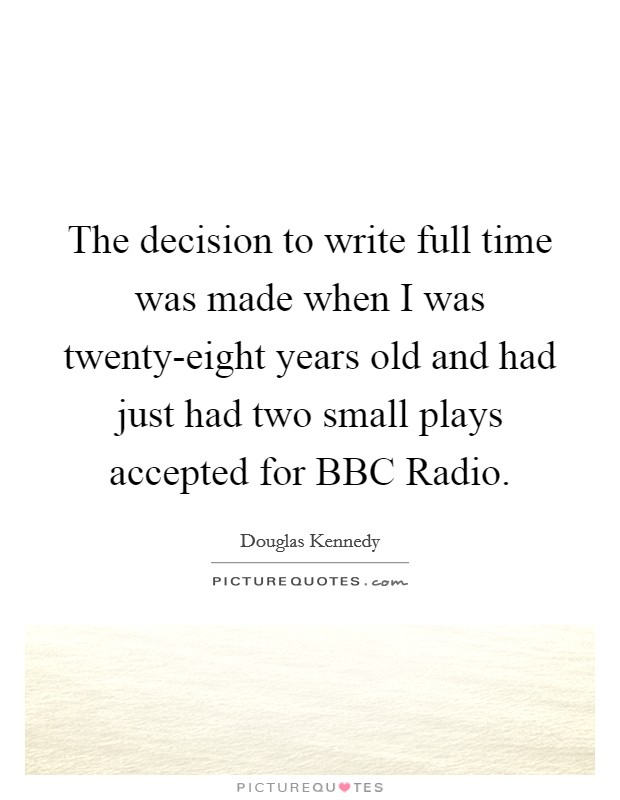 The decision to write full time was made when I was twenty-eight years old and had just had two small plays accepted for BBC Radio Picture Quote #1
