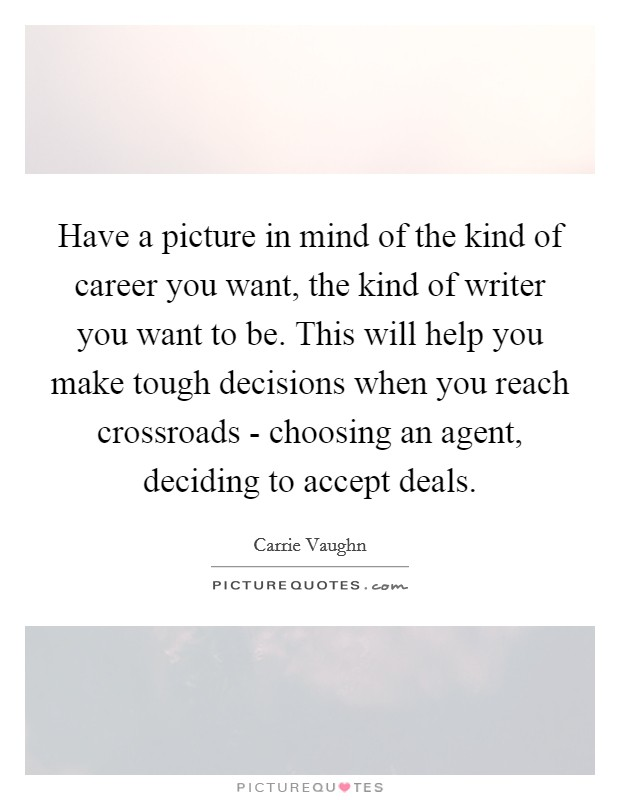 Have a picture in mind of the kind of career you want, the kind of writer you want to be. This will help you make tough decisions when you reach crossroads - choosing an agent, deciding to accept deals Picture Quote #1