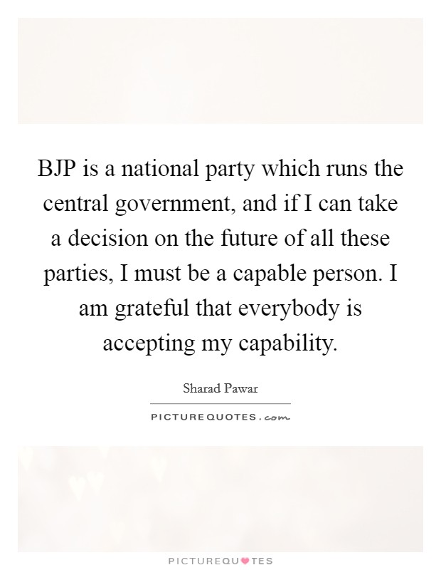 BJP is a national party which runs the central government, and if I can take a decision on the future of all these parties, I must be a capable person. I am grateful that everybody is accepting my capability Picture Quote #1