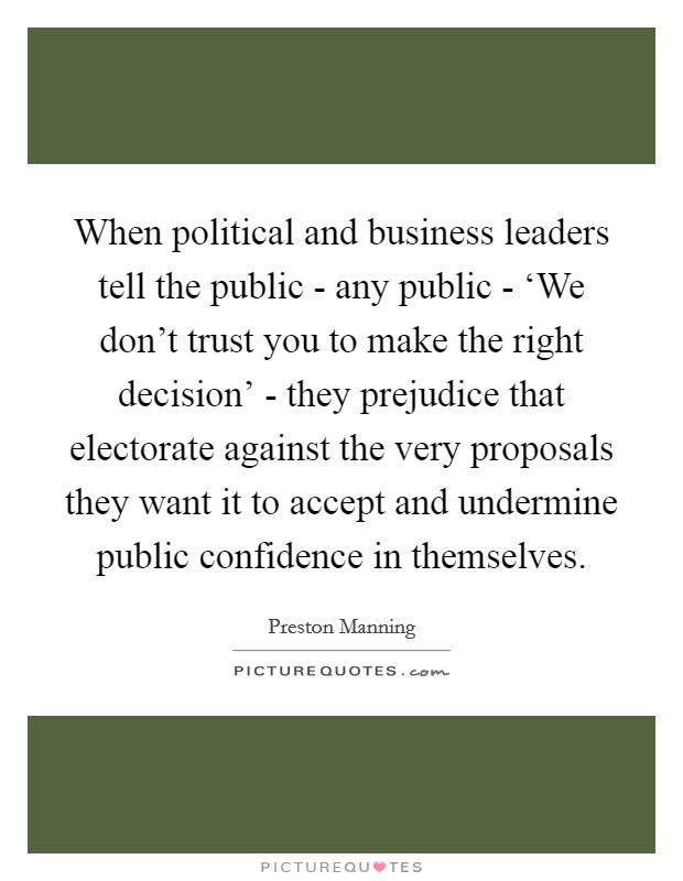 When political and business leaders tell the public - any public - 'We don't trust you to make the right decision' - they prejudice that electorate against the very proposals they want it to accept and undermine public confidence in themselves Picture Quote #1