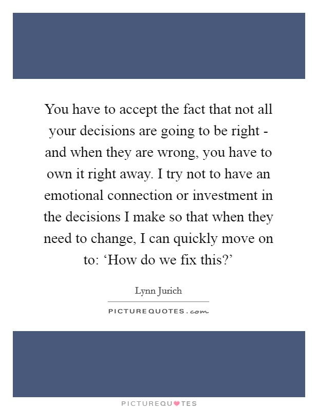 You have to accept the fact that not all your decisions are going to be right - and when they are wrong, you have to own it right away. I try not to have an emotional connection or investment in the decisions I make so that when they need to change, I can quickly move on to: 'How do we fix this?' Picture Quote #1