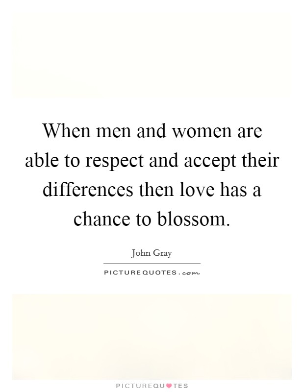 When men and women are able to respect and accept their differences then love has a chance to blossom Picture Quote #1
