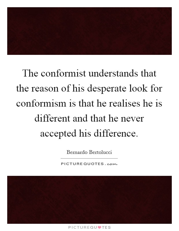 The conformist understands that the reason of his desperate look for conformism is that he realises he is different and that he never accepted his difference Picture Quote #1