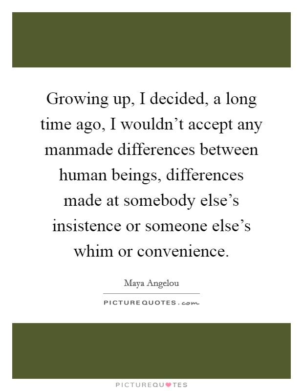 Growing up, I decided, a long time ago, I wouldn't accept any manmade differences between human beings, differences made at somebody else's insistence or someone else's whim or convenience Picture Quote #1