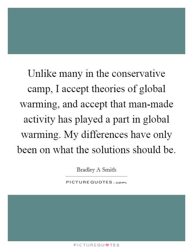 Unlike many in the conservative camp, I accept theories of global warming, and accept that man-made activity has played a part in global warming. My differences have only been on what the solutions should be Picture Quote #1