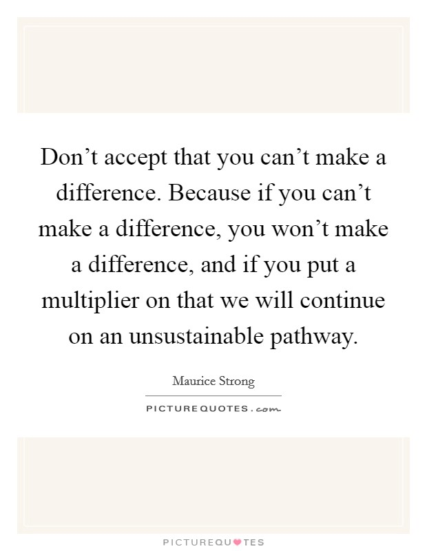 Don't accept that you can't make a difference. Because if you can't make a difference, you won't make a difference, and if you put a multiplier on that we will continue on an unsustainable pathway Picture Quote #1