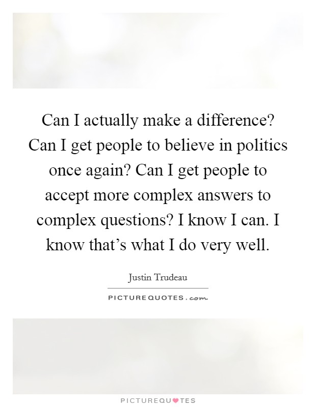 Can I actually make a difference? Can I get people to believe in politics once again? Can I get people to accept more complex answers to complex questions? I know I can. I know that's what I do very well Picture Quote #1