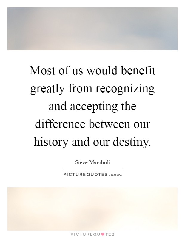 Most of us would benefit greatly from recognizing and accepting the difference between our history and our destiny Picture Quote #1