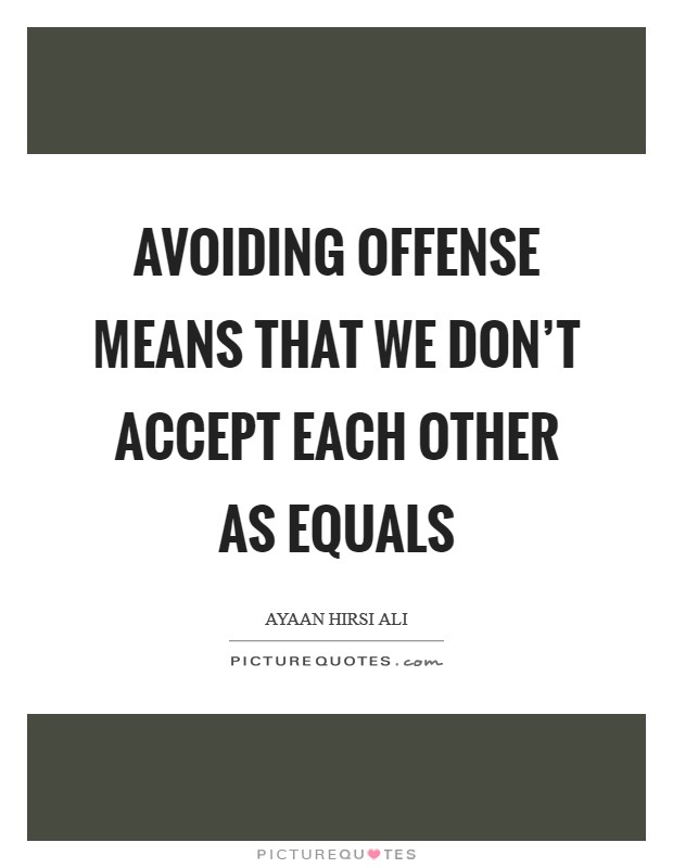 Avoiding offense means that we don't accept each other as equals Picture Quote #1