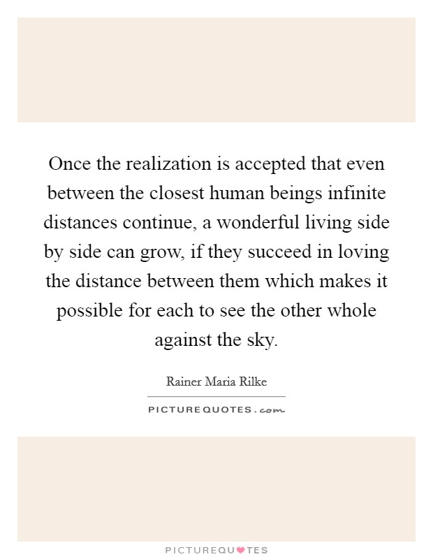 Once the realization is accepted that even between the closest human beings infinite distances continue, a wonderful living side by side can grow, if they succeed in loving the distance between them which makes it possible for each to see the other whole against the sky Picture Quote #1