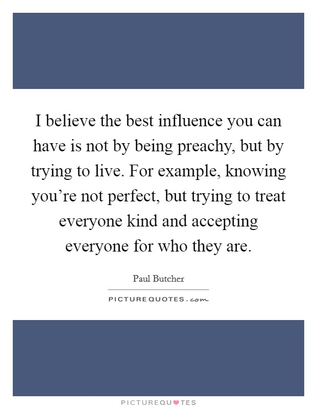 I believe the best influence you can have is not by being preachy, but by trying to live. For example, knowing you're not perfect, but trying to treat everyone kind and accepting everyone for who they are Picture Quote #1