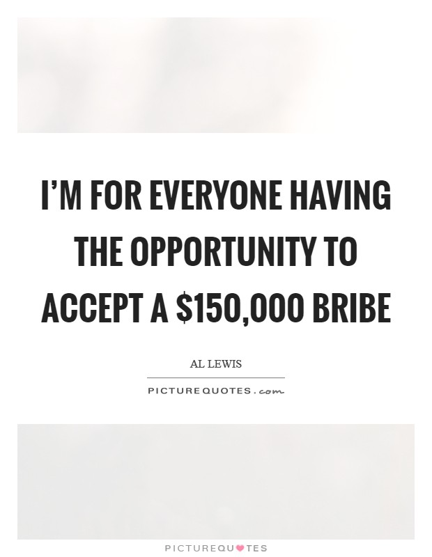 I'm for everyone having the opportunity to accept a $150,000 bribe Picture Quote #1