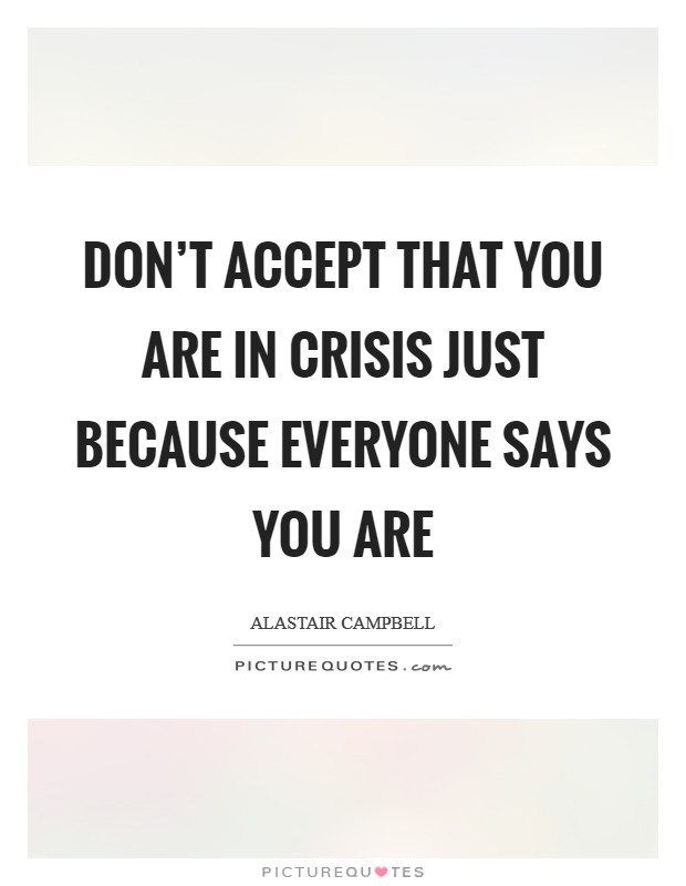 Don't accept that you are in crisis just because everyone says you are Picture Quote #1