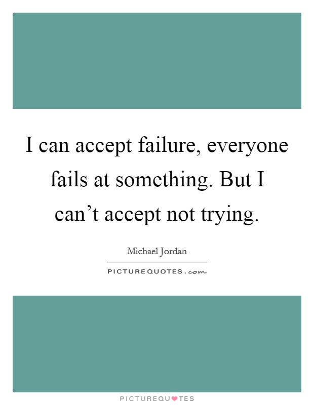 I can accept failure, everyone fails at something. But I can't accept not trying Picture Quote #1
