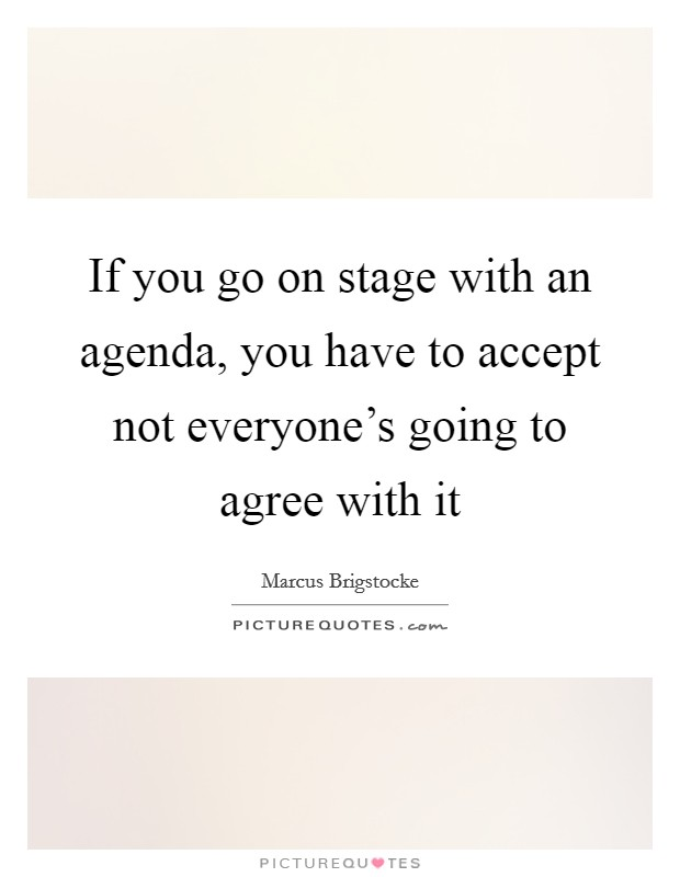 If you go on stage with an agenda, you have to accept not everyone's going to agree with it Picture Quote #1