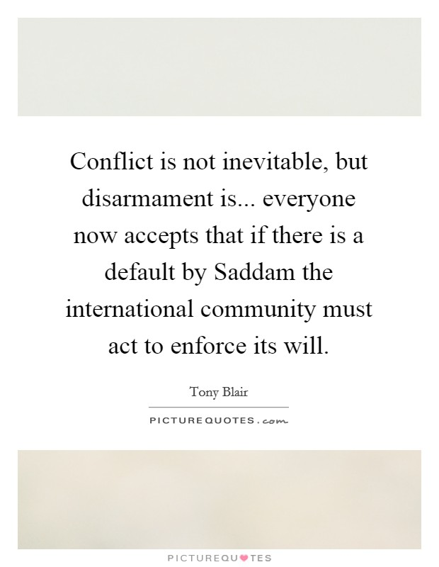 Conflict is not inevitable, but disarmament is... everyone now accepts that if there is a default by Saddam the international community must act to enforce its will Picture Quote #1