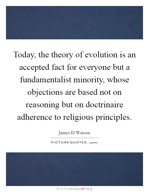 Today, the theory of evolution is an accepted fact for everyone but a fundamentalist minority, whose objections are based not on reasoning but on doctrinaire adherence to religious principles Picture Quote #1