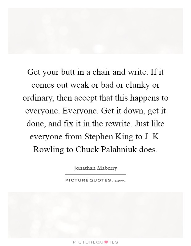 Get your butt in a chair and write. If it comes out weak or bad or clunky or ordinary, then accept that this happens to everyone. Everyone. Get it down, get it done, and fix it in the rewrite. Just like everyone from Stephen King to J. K. Rowling to Chuck Palahniuk does Picture Quote #1