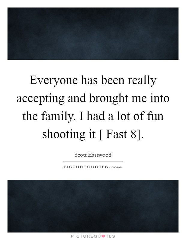Everyone has been really accepting and brought me into the family. I had a lot of fun shooting it [ Fast 8] Picture Quote #1