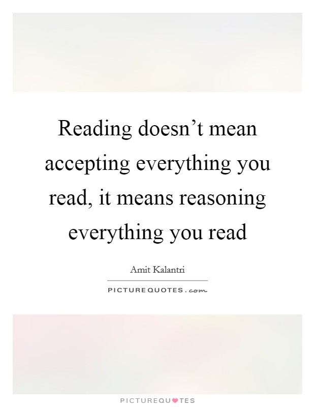 Reading doesn't mean accepting everything you read, it means reasoning everything you read Picture Quote #1