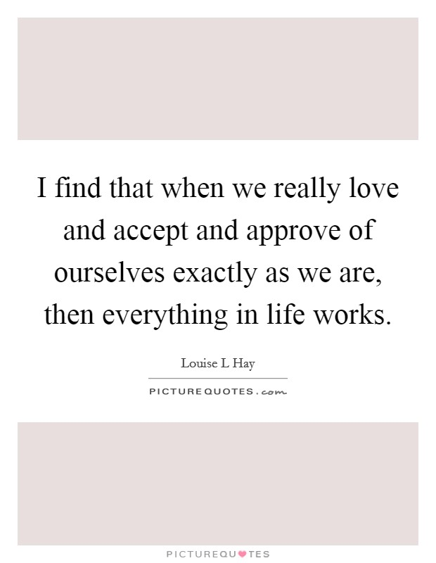 I find that when we really love and accept and approve of ourselves exactly as we are, then everything in life works Picture Quote #1