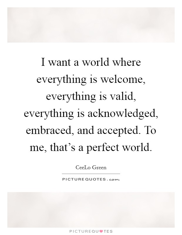 I want a world where everything is welcome, everything is valid, everything is acknowledged, embraced, and accepted. To me, that's a perfect world Picture Quote #1