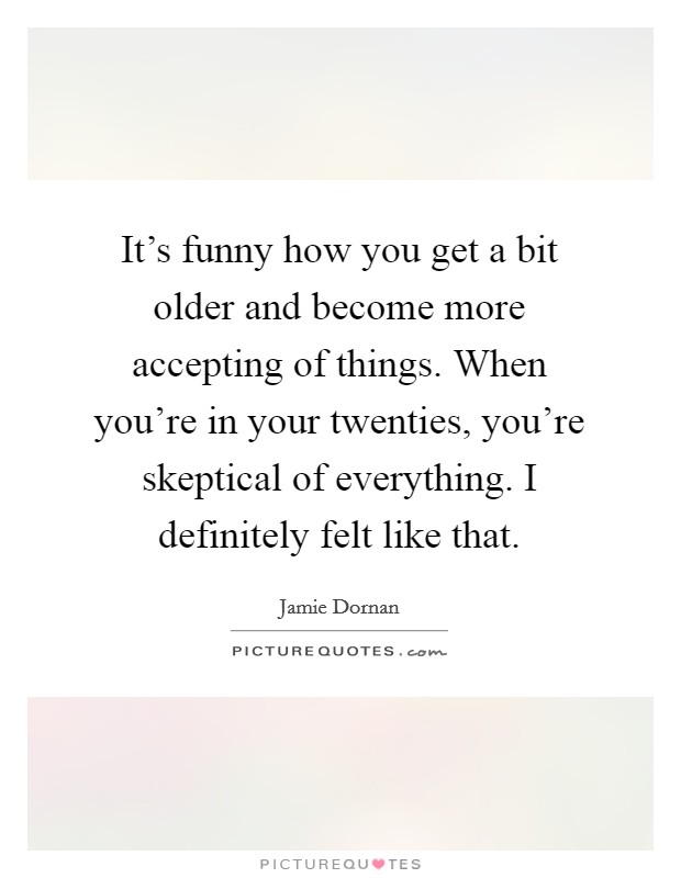 It's funny how you get a bit older and become more accepting of things. When you're in your twenties, you're skeptical of everything. I definitely felt like that Picture Quote #1