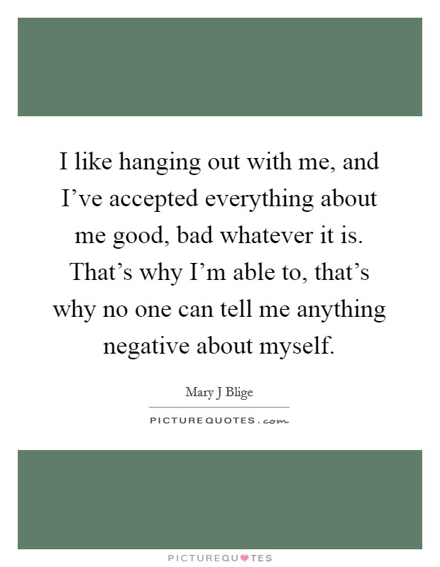 I like hanging out with me, and I've accepted everything about me good, bad whatever it is. That's why I'm able to, that's why no one can tell me anything negative about myself Picture Quote #1