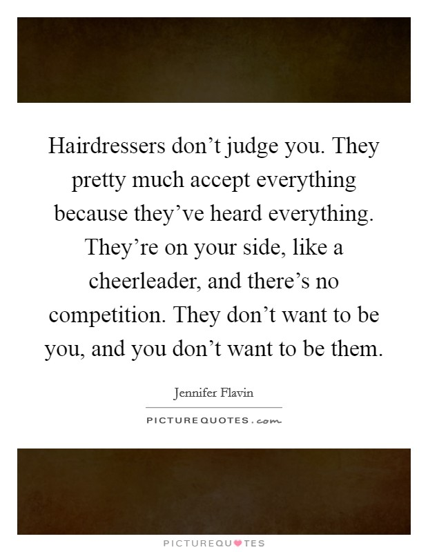 Hairdressers don't judge you. They pretty much accept everything because they've heard everything. They're on your side, like a cheerleader, and there's no competition. They don't want to be you, and you don't want to be them Picture Quote #1