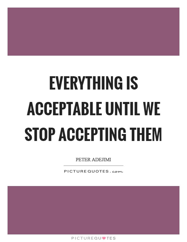 Everything is acceptable until we stop accepting them Picture Quote #1